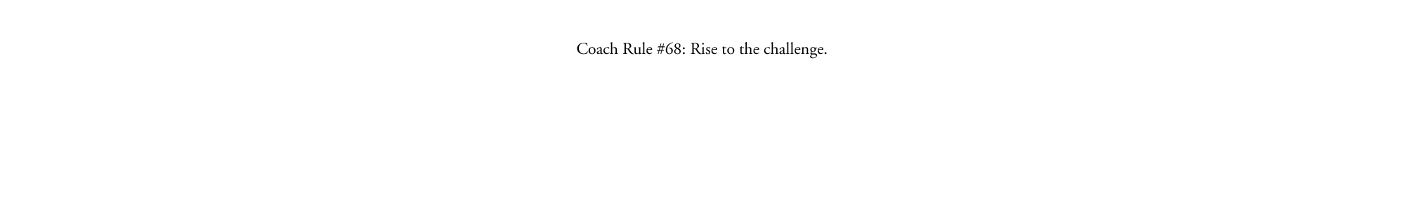 Coach Rule#68: Rise to the challenge.